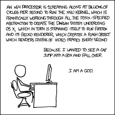 An XKCD comic saying, &quot;An x64 processor is screaming along at billions of cycles per second to run the XNU kernal, which is frantically working through all the POSIX-specified abstraction to create the Darwin system underlying OS X, which in turn is straining itself to run Firefox and its Gecko renderer, which creates a flash object which renders dozens of video frames every second...because I wanted to see a cat jump into a box and fall over. I am a god.&quot;