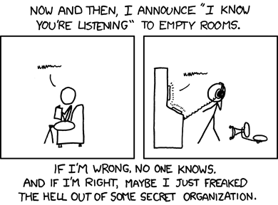 XKCD Comic reads: Every now and then I announce (I know you're listening) to empty rooms. If I'm wrong, no one knows. And if I'm right, maybe I just freaked the hell out of some secret organization.