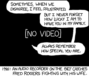 Cartoon from xkcd. Caption reads 1981: An audio recorder on the set captures Fred Rogers fighting with his wife. Speech bubbles: 'Sometimes when we disagree, I feel frustrated. But I never forget how lucky I am to have you in my family. Always remember how special you are.' Black screen with [No video] behind bubbles. Check the image's title for comment from the cartoonist.