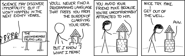 """You'll never find a programming language that frees you from the burden of clarifying your ideas."" / ""But *I* know what I mean!"" -xkcd, ""Well 2"""