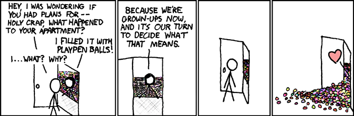 Comic from XKCD: an apartment filled with playpen balls. Why? Because we're grown-ups now, and it's our turn to decide what that means.